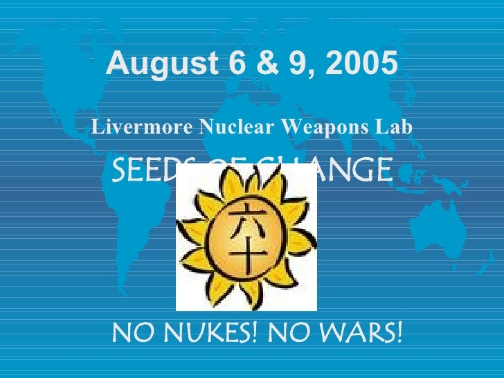 August 6 & 9, 2005 Livermore Nuclear Weapons Lab SEEDS  O F CHANGE NO NUKES! NO WARS!