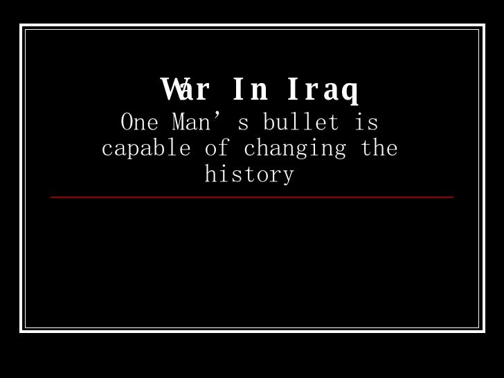 War In Iraq One Man's bullet is capable of changing the history