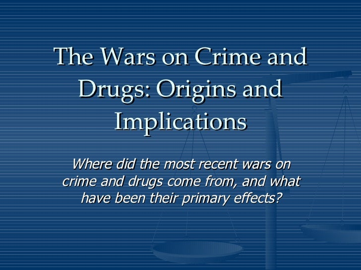 The Wars on Crime and Drugs: Origins and Implications Where did the most recent wars on crime and drugs come from, and wha...