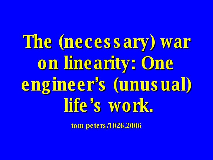 The (necessary) war on linearity: One engineer's (unusual)  life's work. tom peters/1026.2006