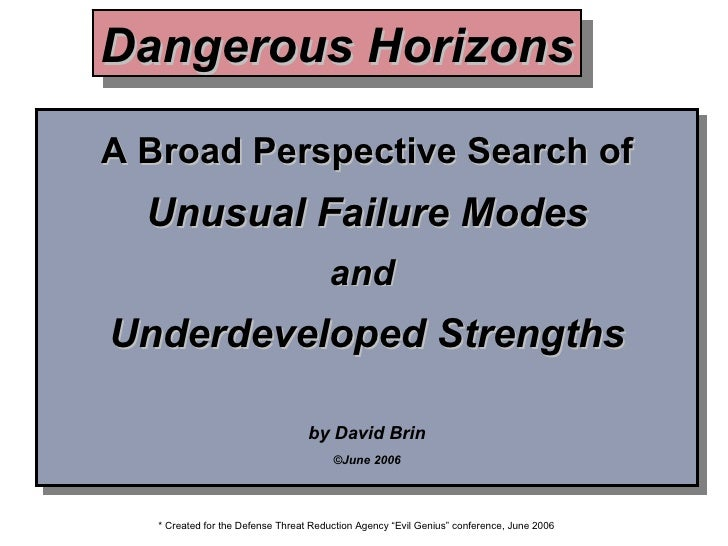 A Broad Perspective Search of Unusual Failure Modes and  Underdeveloped Strengths by David Brin ©June 2006 Dangerous Horiz...