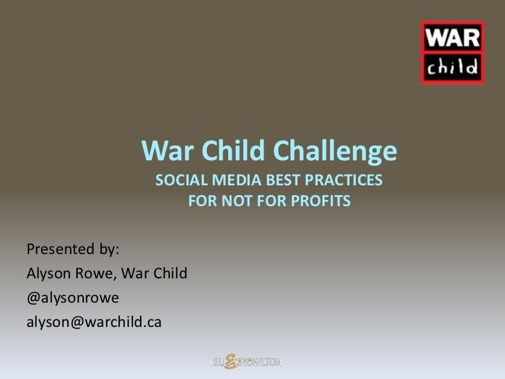 War Child Challenge                 SOCIAL MEDIA BEST PRACTICES                     FOR NOT FOR PROFITSPresented by:Alyson...