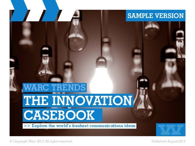 © Copyright Warc 2013. All rights reserved. Published: August 2013 WARC TRENDS THE INNOVATION CASEBOOK	 >> Explore the wor...