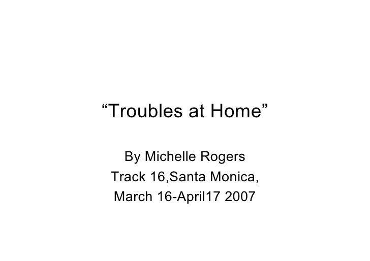 """""""Troubles at Home""""    By Michelle Rogers Track 16,Santa Monica, March 16-April17 2007"""
