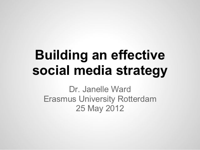 Building an effectivesocial media strategy      Dr. Janelle Ward Erasmus University Rotterdam        25 May 2012