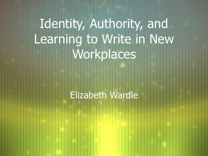 Identity, Authority, and Learning to Write in New Workplaces Elizabeth Wardle