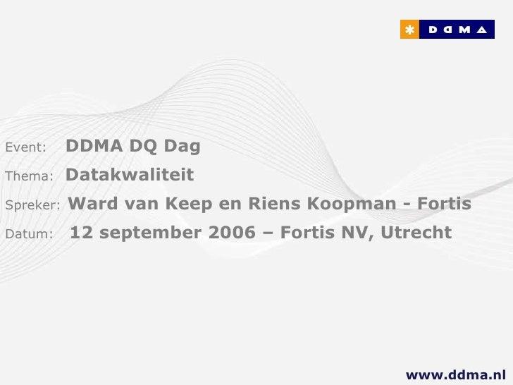 Event:   DDMA DQ Dag Thema:  Datakwaliteit Spreker:   Ward van Keep en Riens Koopman - Fortis   Datum:  12 september 2006 ...