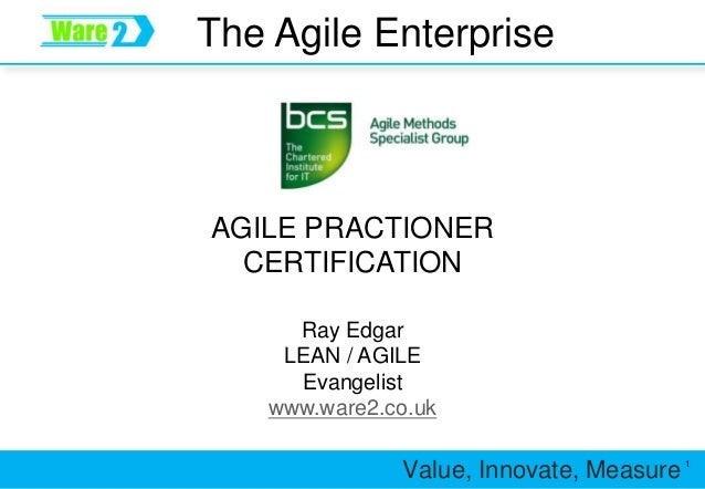 Value, Innovate, Measure 1 The Agile Enterprise Ray Edgar LEAN / AGILE Evangelist www.ware2.co.uk AGILE PRACTIONER CERTIFI...