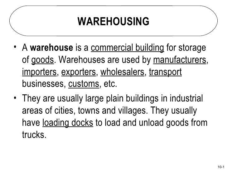 WAREHOUSING• A warehouse is a commercial building for storage  of goods. Warehouses are used by manufacturers,  importers,...