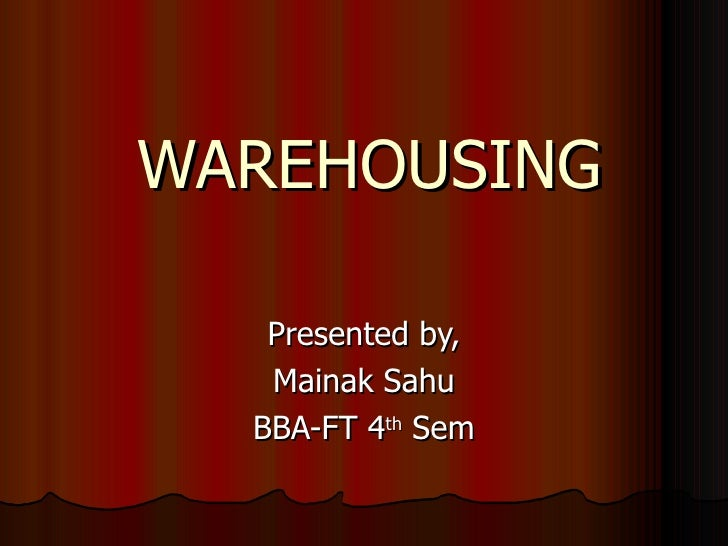 WAREHOUSING Presented by, Mainak Sahu BBA-FT 4 th  Sem