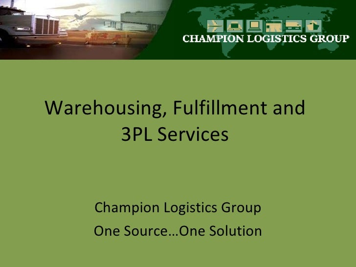 Warehousing, Fulfillment and 3PL Services Champion Logistics Group One Source…One Solution