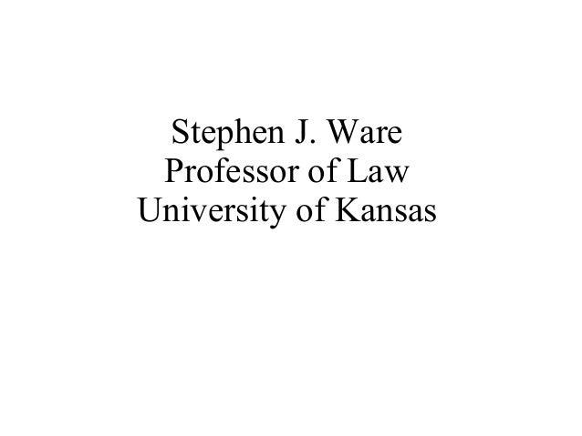 Stephen J. Ware Professor of Law University of Kansas