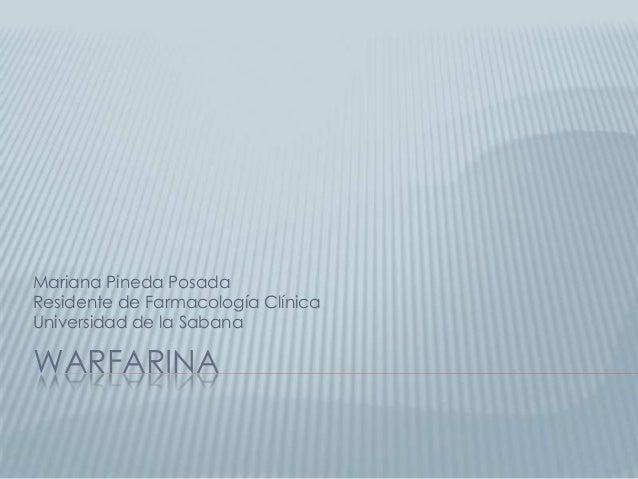 WARFARINA Mariana Pineda Posada Residente de Farmacología Clínica Universidad de la Sabana