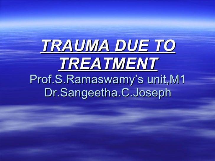 TRAUMA DUE TO TREATMENT Prof.S.Ramaswamy's unit,M1 Dr.Sangeetha.C.Joseph