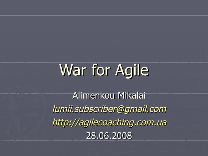War for Agile Alimenkou Mikalai [email_address] http://agilecoaching.com.ua 28.06.2008
