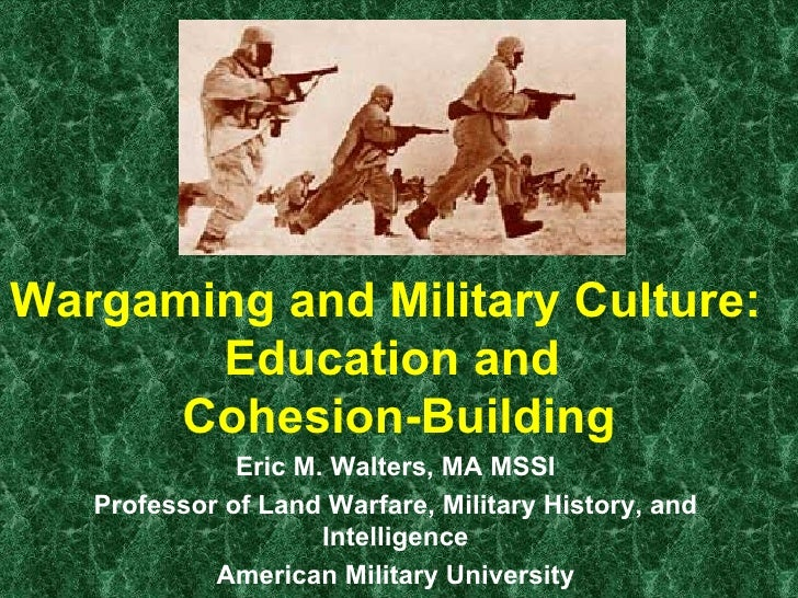 Wargaming and Military Culture:  Education and  Cohesion-Building Eric M. Walters, MA MSSI Professor of Land Warfare, Mili...