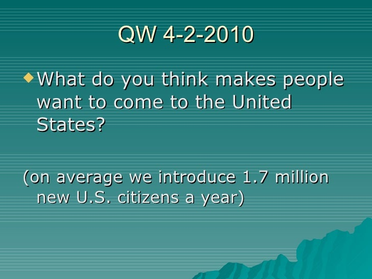 QW 4-2-2010 <ul><li>What do you think makes people want to come to the United States? </li></ul><ul><li>(on average we int...