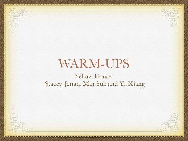 WARM-UPS             Yellow House: Stacey, Jonan, Min Suk and Yu Xiang