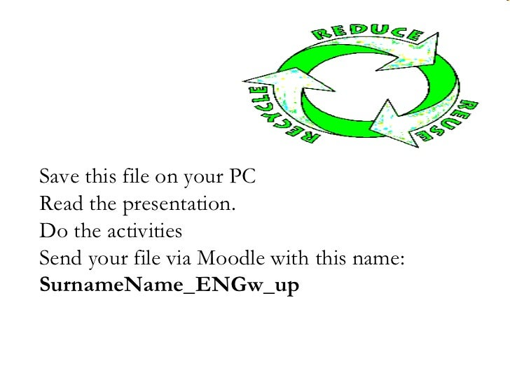 Save this file on your PCRead the presentation.Do the activitiesSend your file via Moodle with this name:SurnameName_ENGw_up