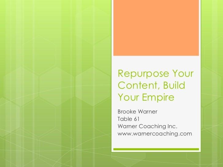 Repurpose YourContent, BuildYour EmpireBrooke WarnerTable 61Warner Coaching Inc.www.warnercoaching.com