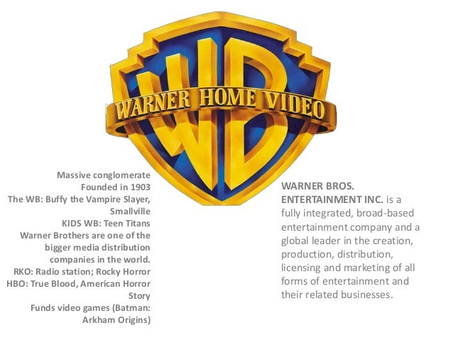 Massive conglomerate Founded in 1903 The WB: Buffy the Vampire Slayer, Smallville KIDS WB: Teen Titans Warner Brothers are...