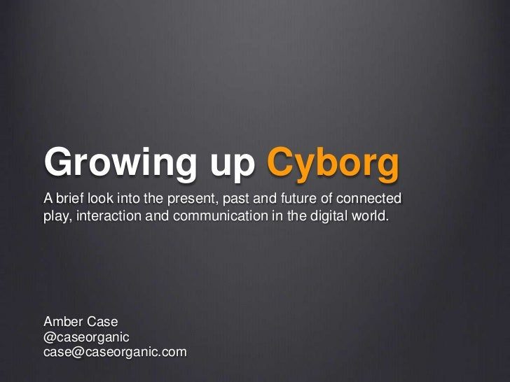 Growing up Cyborg<br />A brief look into the present, past and future of connected play, interaction and communication in ...