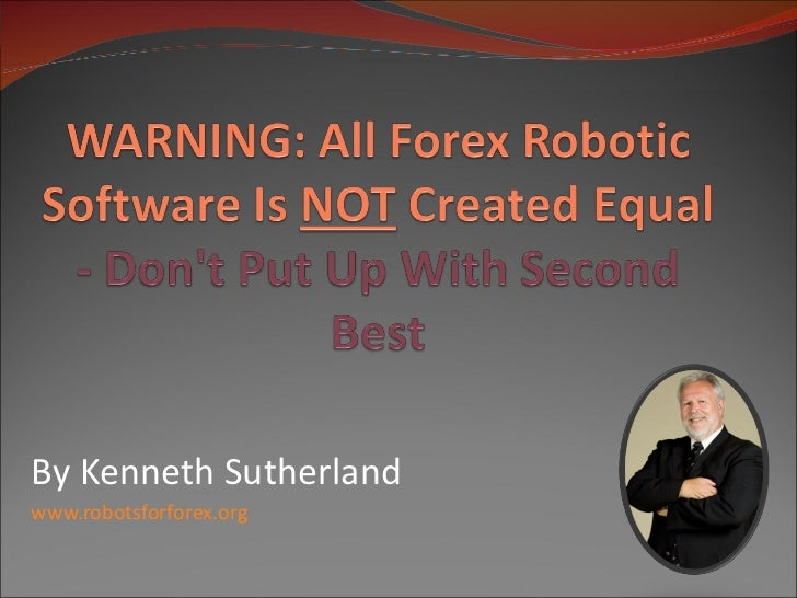 Warning:  All Forex Robotic Software Is NOT Created Equal - Don't Put Up With Second Best!