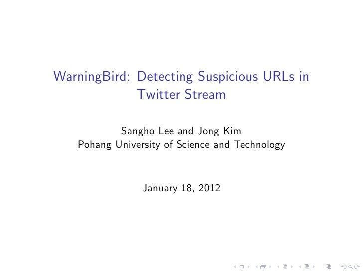 WarningBird: Detecting Suspicious URLs in             Twitter Stream           Sangho Lee and Jong Kim   Pohang University...