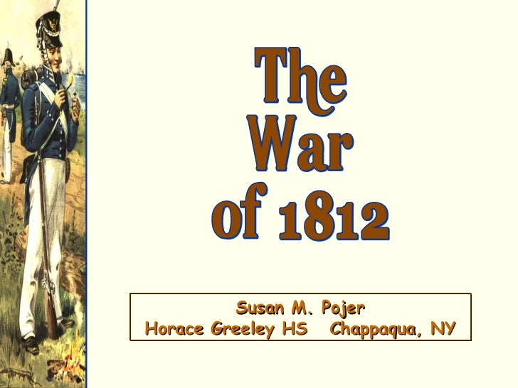 The War of 1812 Susan M. Pojer Horace Greeley HS  Chappaqua, NY
