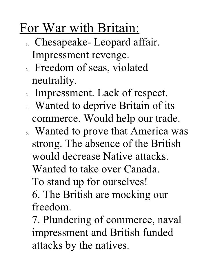 For War with Britain:  1.    Chesapeake- Leopard affair.       Impressment revenge.  2.    Freedom of seas, violated      ...
