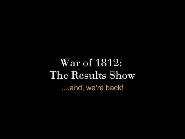 War of 1812:The Results Show  ....and, were back!