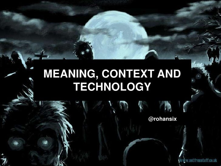 MEANING, CONTEXT AND    TECHNOLOGY               @rohansix