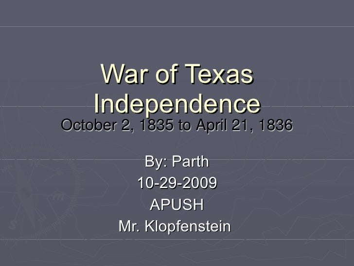 War of Texas Independence October 2, 1835 to April 21, 1836 By: Parth 10-29-2009 APUSH Mr. Klopfenstein