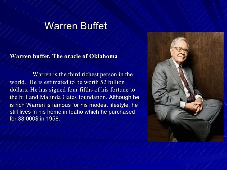 Warren Buffet Warren buffet, The oracle of Oklahoma .  Warren is the third richest person in the world.  He is estimated t...