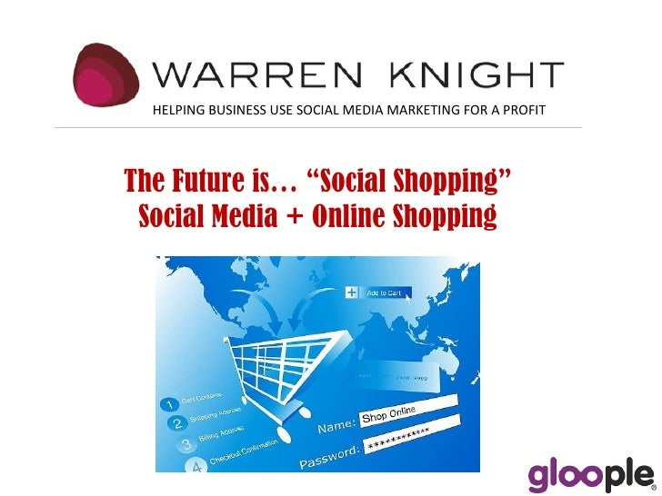 """HELPING BUSINESS USE SOCIAL MEDIA MARKETING FOR A PROFIT The Future is… """"Social Shopping""""  Social Media + Online Shopping"""