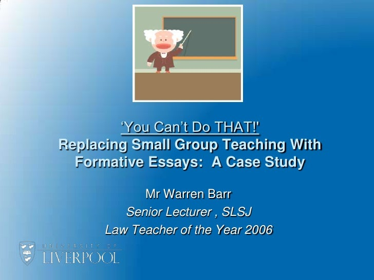 'You Can't Do THAT!'Replacing Small Group Teaching With Formative Essays:  A Case Study<br />Mr Warren Barr <br />Senior L...