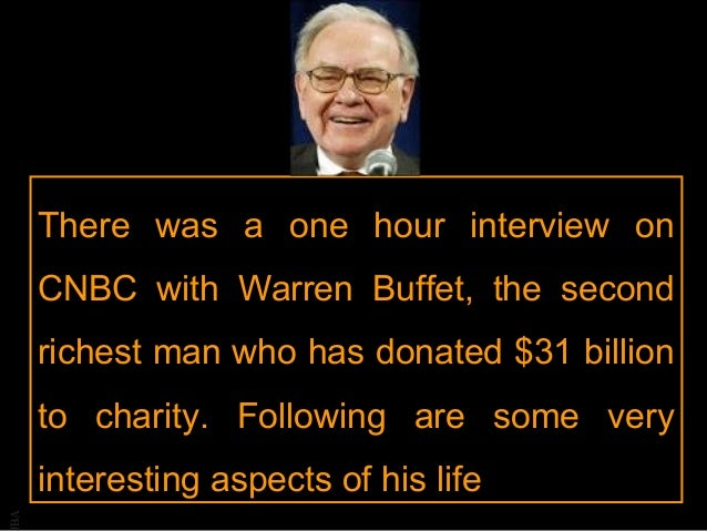 BA There was a one hour interview on CNBC with Warren Buffet, the second richest man who has donated $31 billion to charit...
