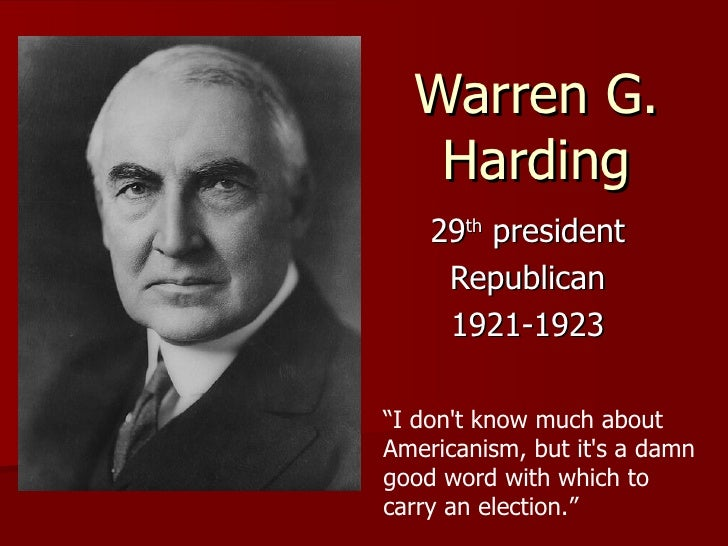 "Warren G. Harding 29 th  president Republican 1921-1923 "" I don't know much about Americanism, but it's a damn good word w..."