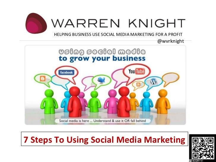 7 Steps To Using Social Media Marketing HELPING BUSINESS USE SOCIAL MEDIA MARKETING FOR A PROFIT @wvrknight