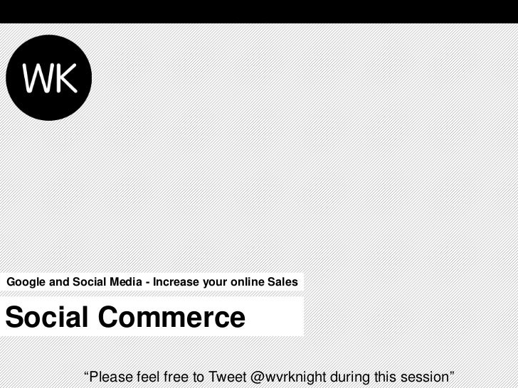 """Google and Social Media - Increase your online SalesSocial Commerce             """"Please feel free to Tweet @wvrknight duri..."""