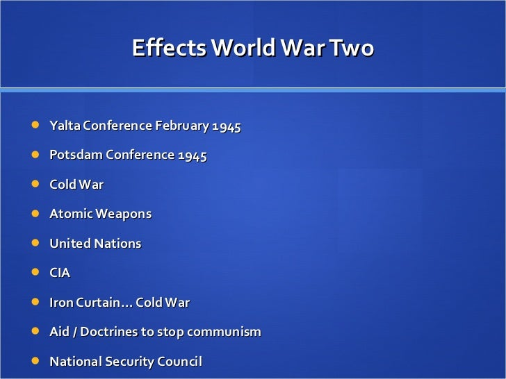 world war ii effects Causes and effects of world war ii: a timeline by: emily martin 1918 woodrow wilson proposes his idea for the 14 points: ideas for creating and maintaining peace in the wake of world war one italy, france, uk, and us leaders meet to discuss the method by which germany has to pay reparations after wwi.