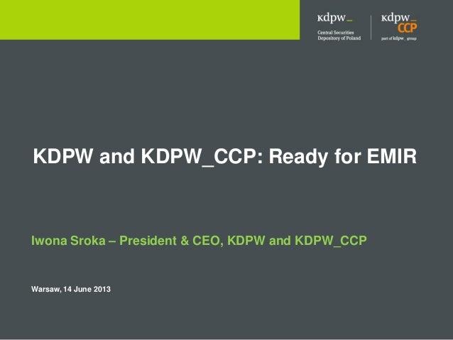 KDPW and KDPW_CCP: Ready for EMIR Iwona Sroka – President & CEO, KDPW and KDPW_CCP Warsaw, 14 June 2013