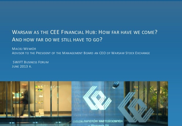 WARSAW AS THE CEE FINANCIAL HUB: HOW FAR HAVE WE COME? AND HOW FAR DO WE STILL HAVE TO GO? MACIEJ WEWIÓR ADVISOR TO THE PR...