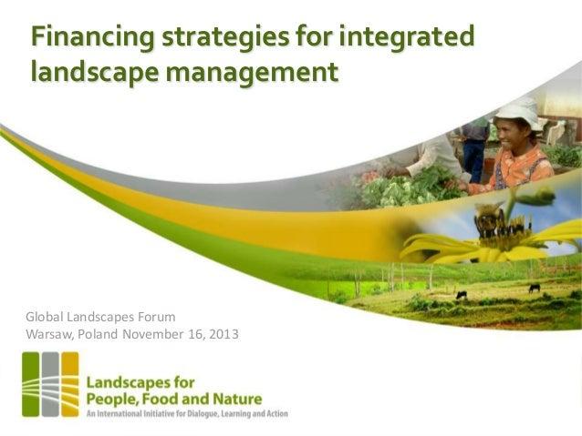 Financing strategies for integrated landscape management  Global Landscapes Forum Warsaw, Poland November 16, 2013