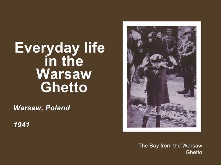 <ul><li>Everyday life in the Warsaw Ghetto </li></ul><ul><li>Warsaw, Poland  </li></ul><ul><li>1941   </li></ul>The Boy fr...
