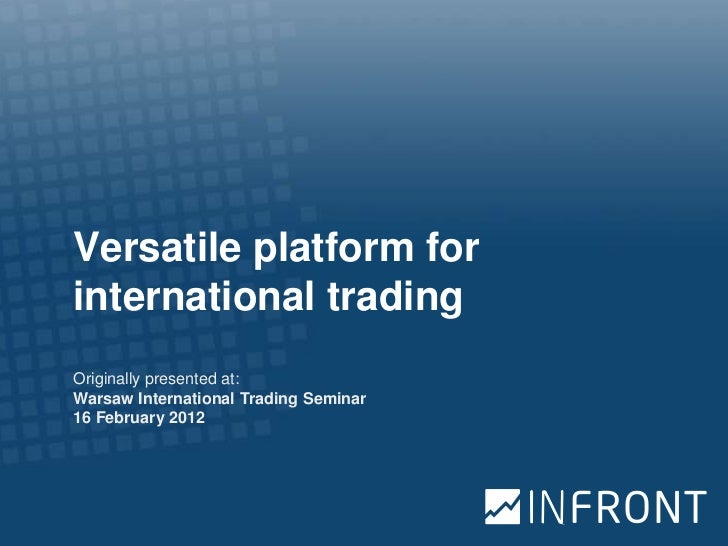 Versatile platform forinternational tradingOriginally presented at:Warsaw International Trading Seminar16 February 2012