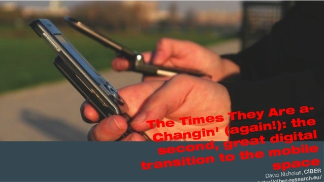 The Times They Are a-Changin' (again!): the second, great digital transition to the mobile space / David Nicholas