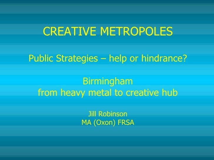 CREATIVE METROPOLES Public Strategies – help or hindrance? Birmingham from heavy metal to creative hub Jill Robinson MA (O...