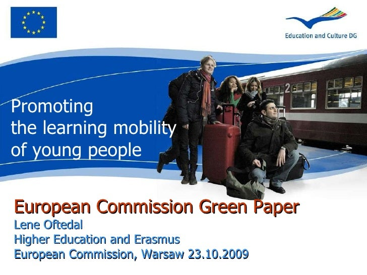 European Commission Green Paper Lene Oftedal Higher Education and Erasmus  European Commission, Warsaw 23.10.2009 Promotin...
