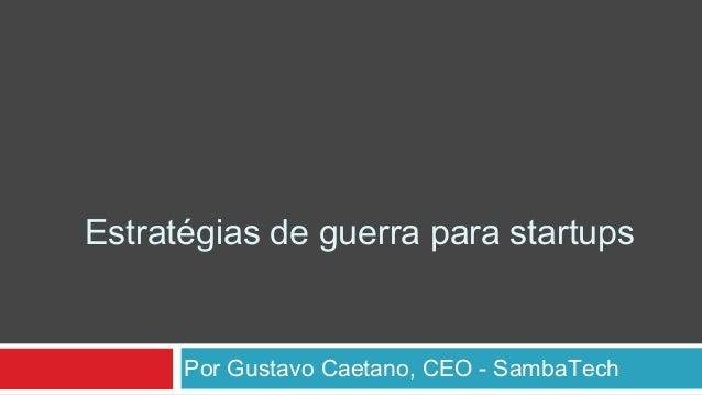 Por Gustavo Caetano, CEO - SambaTech Estratégias de guerra para startups